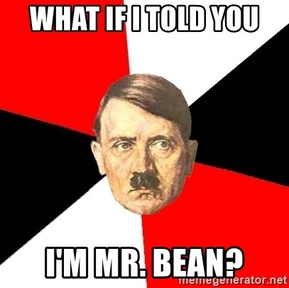 Advice Hitler - what if i told you i'm mr. bean?