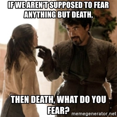 What do we say to the God of Death ? Not today. - If we aren't supposed to fear anything but Death, Then Death, what do you fear?