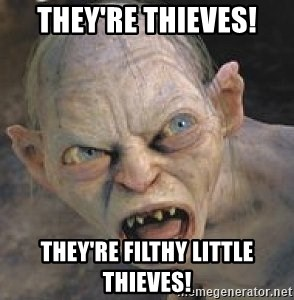 GOLLUM ! - They're thieves! They're filthy little thieves!