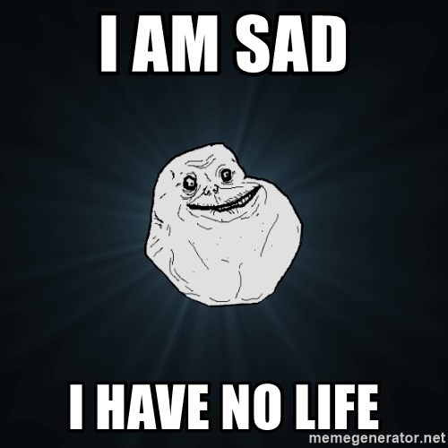 Forever Alone - i am sad i have no life