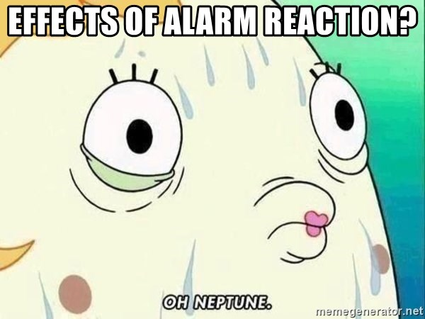 ohhhhhneuptuone - effects of alarm reaction?