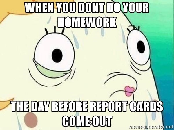 ohhhhhneuptuone - When you dont do your homework The day before report cards come out
