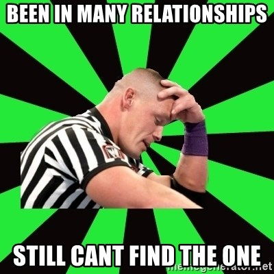 Deep Thinking Cena - been in many relationships still cant find the one