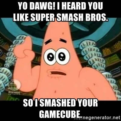 ugly barnacle patrick - Yo dawg! I heard you                            like Super Smash Bros. so I smashed your GameCube.