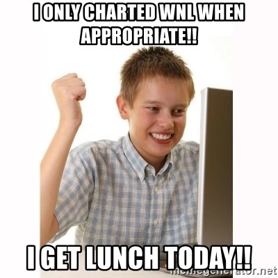 Computer kid - I only charted WNL when appropriate!! I GET LUNCH TODAY!!