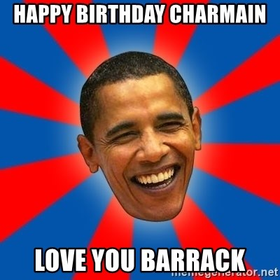 Obama - Happy Birthday Charmain Love you Barrack