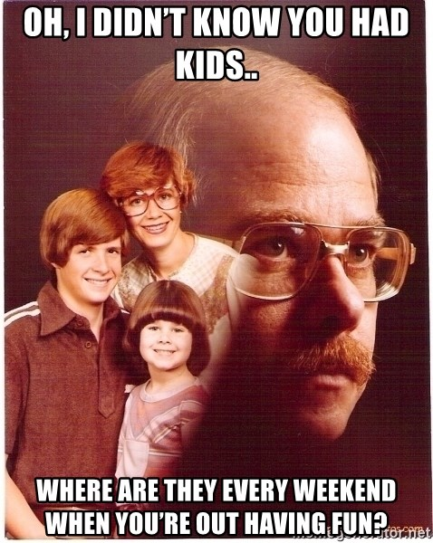 Family Man - Oh, I didn't know you had kids..  Where are they every weekend when you're out having fun?