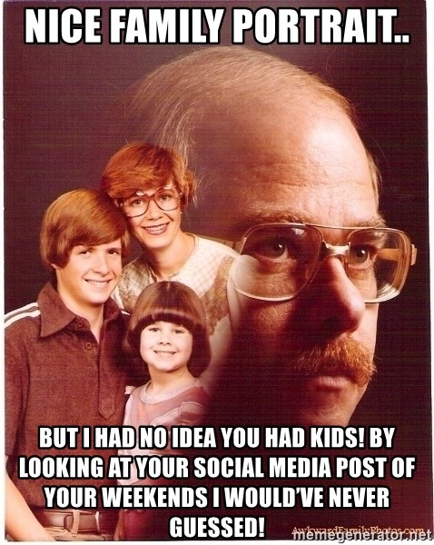 Family Man - Nice family portrait..  But I had no idea you had kids! By looking at your social media post of your weekends I would've never guessed!