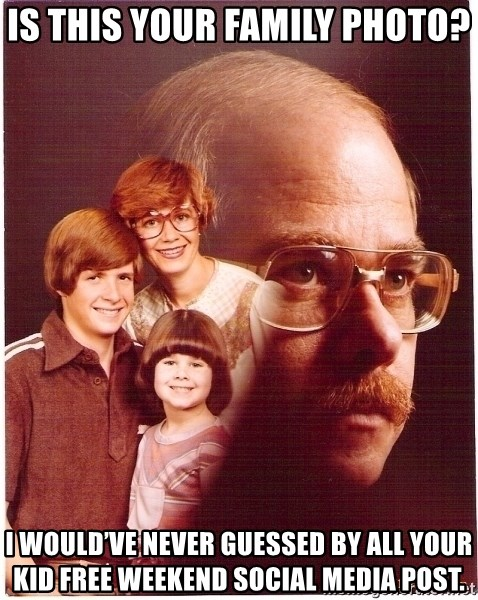 Family Man - Is this your family photo?  I would've never guessed by all your kid free weekend social media post.