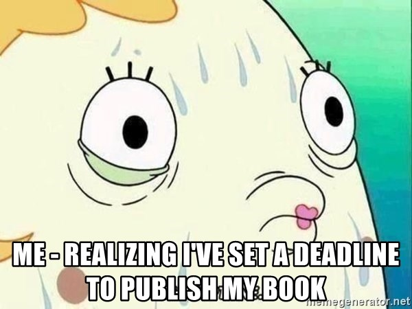 ohhhhhneuptuone - Me - realizing I've set a deadline to publish my book