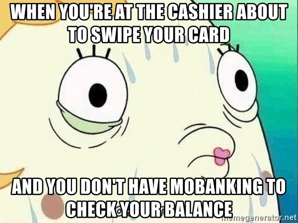 ohhhhhneuptuone - When you're at the cashier about to swipe your card and you don't have mobanking to check your balance