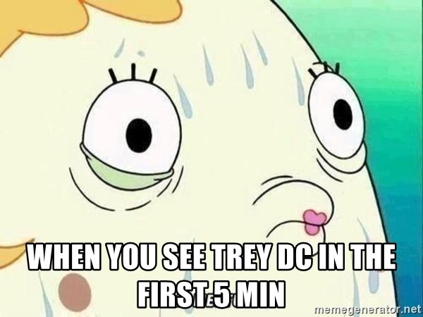 ohhhhhneuptuone - when you see trey DC in the first 5 min