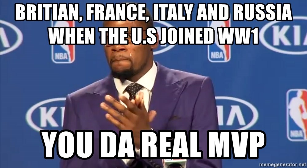 KD you the real mvp f - Britian, france, italy and russia when the u.s joined ww1 you da real mvp