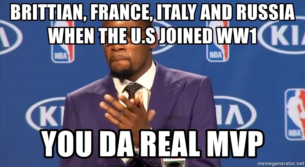 KD you the real mvp f - Brittian, France, Italy and Russia when the U.S joined WW1 You Da real mvp