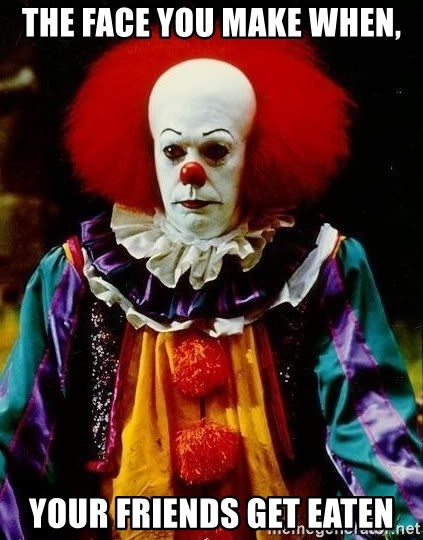 it clown stephen king - The face you make when, your friends get eaten