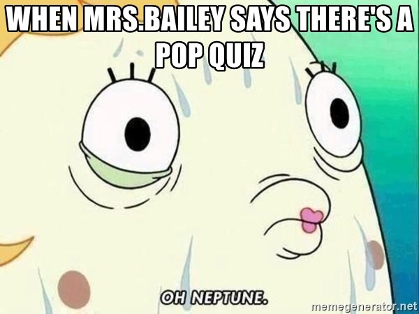 ohhhhhneuptuone - When Mrs.Bailey says there's a pop quiz