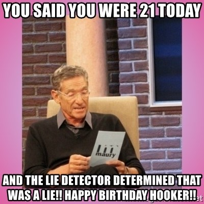 MAURY PV - you said you were 21 today and the lie detector determined that was a lie!! happy birthday hooker!!