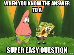 Ugly and i'm proud! - When you know the answer to a super easy question