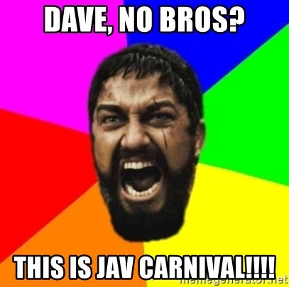 sparta - Dave, No BROS? this is Jav CARNIVAL!!!!