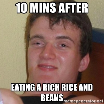 Stoner Stanley - 10 mins after  eating a rich rice and beans