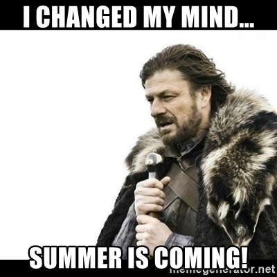 Winter is Coming - I changed my mind... Summer is coming!