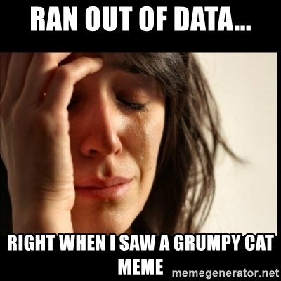 First World Problems - RAN OUT OF DATA... RIGHT WHEN I SaW A GRUMPY CAT MEME