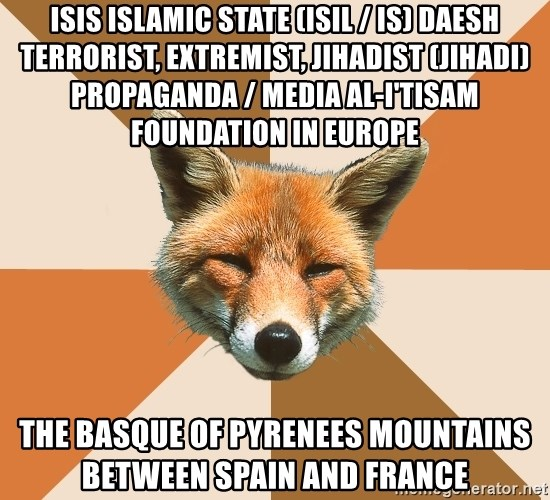 Condescending Fox - ISIS Islamic State (ISIL / IS) Daesh Terrorist, Extremist, Jihadist (Jihadi) Propaganda / Media Al-I'tisam Foundation in Europe  The Basque of Pyrenees Mountains between Spain and France
