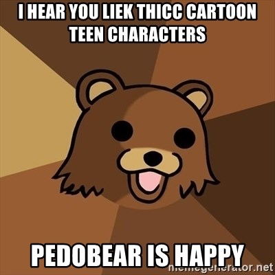Pedobear - i hear you liek thicc cartoon teen characters  pedobear is happy