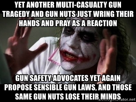 joker mind loss - yet another multi-casualty gun tragedy and gun nuts just wring their hands and pray as a reaction  gun safety advocates yet again propose sensible gun laws, and those same gun nuts lose their minds