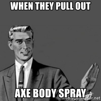 Correction Guy - when they pull out axe body spray