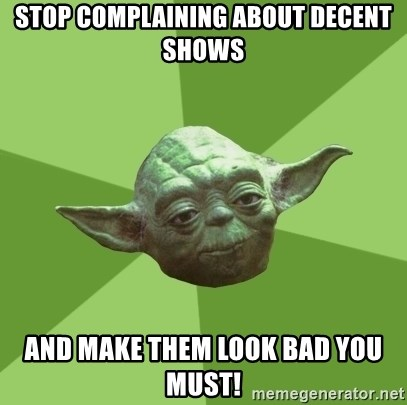 Advice Yoda Gives - stop complaining about decent shows and make them look bad you must!
