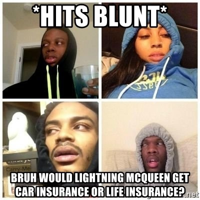 Hits Blunts - *HITS BLUNT*  Bruh would lightning mcqueen get car insurance or life insurance?
