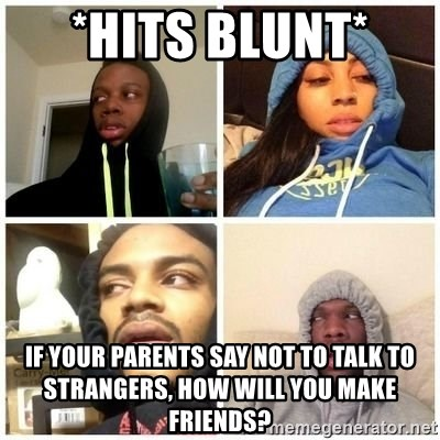 Hits Blunts - *hits blunt*  If your parents say not to talk to strangers, how will you make friends?