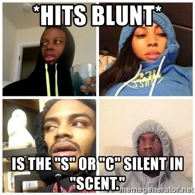 """Hits Blunts - *HITS BLUNT* Is the """"S"""" OR """"C"""" silent in """"SCENT."""""""