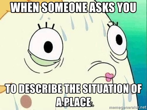 ohhhhhneuptuone - When someone asks you to describe the situation of a place