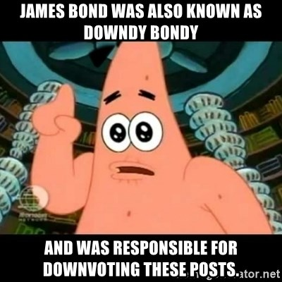 ugly barnacle patrick - James Bond was also known as Downdy Bondy and was responsible for downvoting these posts.