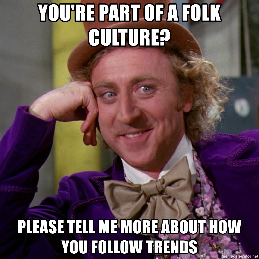 Willy Wonka - you're part of a folk culture? Please tell me more about how you follow trends