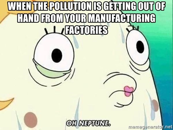 ohhhhhneuptuone - when the pollution is getting out of hand from your manufacturing factories