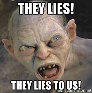GOLLUM ! - They lies! They lies to us!