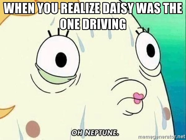 ohhhhhneuptuone - when you realize daisy was the one driving