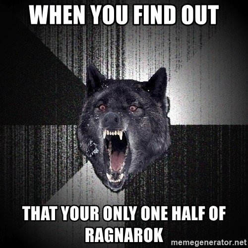 Insanity Wolf - when you find out that your only one half of ragnarok