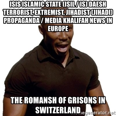 Doakes SURPRISE - ISIS Islamic State (ISIL / IS) Daesh Terrorist, Extremist, Jihadist (Jihadi) Propaganda / Media Khalifah News in Europe  The Romansh of Grisons in Switzerland