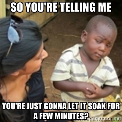 Skeptical african kid  - So you're telling me You're just gonna let it soak for a few minutes?