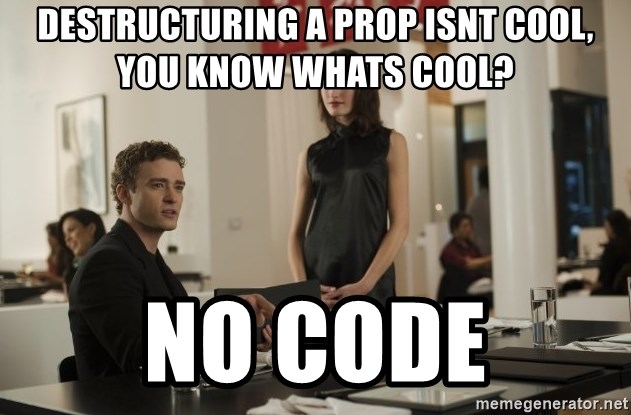 sean parker - destructuring a prop isnt cool, you know whats cool? no code