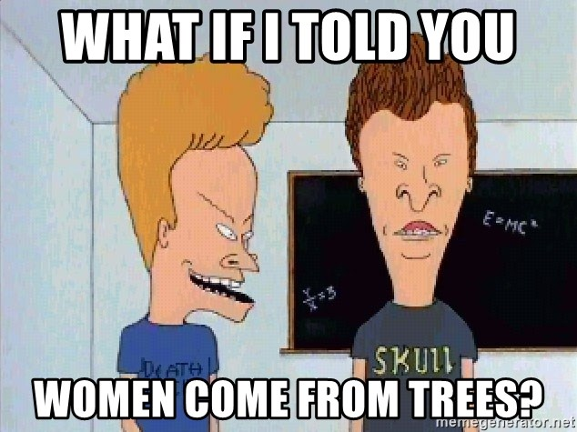 Beavis and butthead - What if I told you women come from trees?
