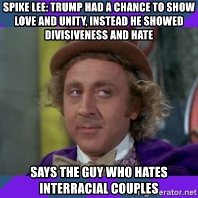 Sarcastic Wonka - spike lee: trump had a chance to show love and unity, instead he showed divisiveness and hate says the guy who hates interracial couples