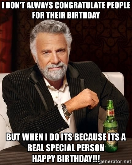 The Most Interesting Man In The World - I don't always congratulate people for their birthday but when i do its because its a real special person                   happy birthday!!!