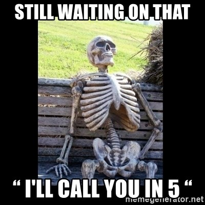 "Still Waiting - Still waiting on that "" I'll call you in 5 """