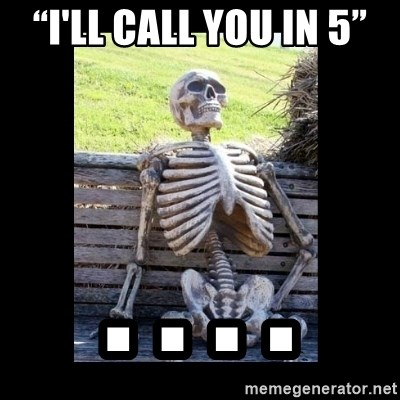 """Still Waiting - """"I'll call you in 5"""" . . . ."""