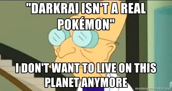 """I Don't Want to Live in this Planet Anymore - """"Darkrai isn't a real Pokémon"""" I don't want to live on this planet anymore"""